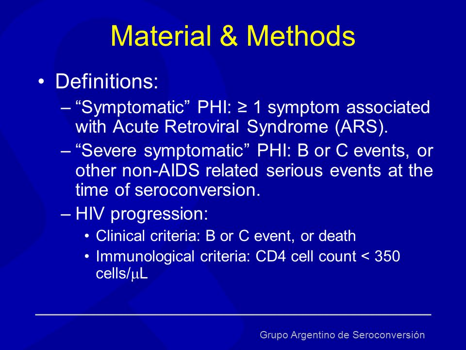 Grupo Argentino de Seroconversión Material & Methods Definitions: – Symptomatic PHI: ≥ 1 symptom associated with Acute Retroviral Syndrome (ARS).