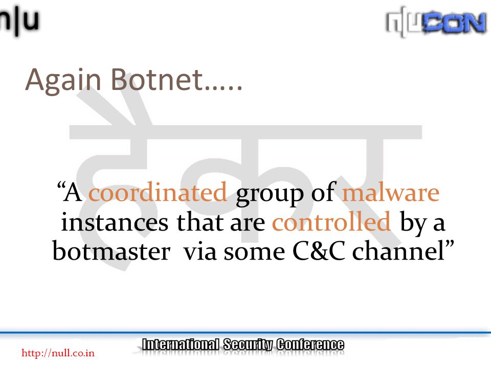 "Again Botnet….. ""A coordinated group of malware instances that are controlled by a botmaster via some C&C channel"" http://null.co.in"
