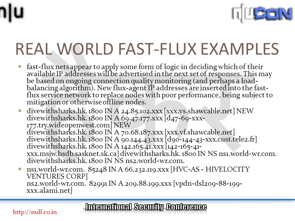 REAL WORLD FAST-FLUX EXAMPLES fast-flux nets appear to apply some form of logic in deciding which of their available IP addresses will be advertised in the next set of responses.