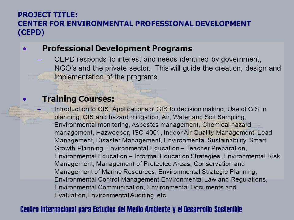 Centro Internacional para Estudios del Medio Ambiente y el Desarrollo Sostenible PROJECT TITLE: CENTER FOR ENVIRONMENTAL PROFESSIONAL DEVELOPMENT (CEPD) Professional Development Programs –CEPD responds to interest and needs identified by government, NGO's and the private sector.