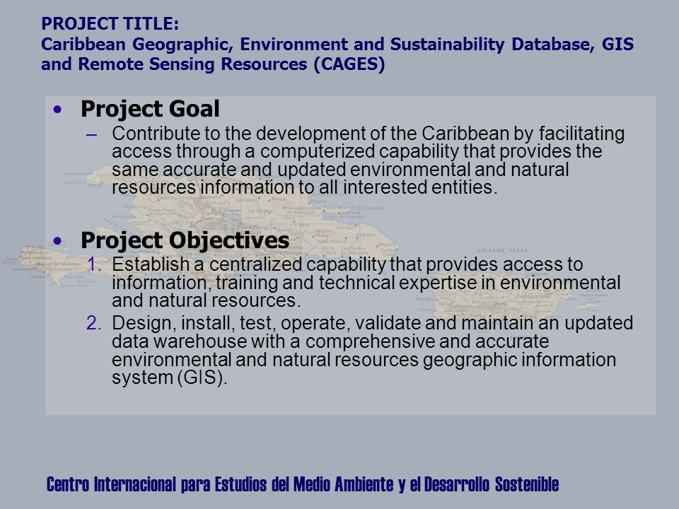 Centro Internacional para Estudios del Medio Ambiente y el Desarrollo Sostenible PROJECT TITLE: Caribbean Geographic, Environment and Sustainability Database, GIS and Remote Sensing Resources (CAGES) Project Goal –Contribute to the development of the Caribbean by facilitating access through a computerized capability that provides the same accurate and updated environmental and natural resources information to all interested entities.