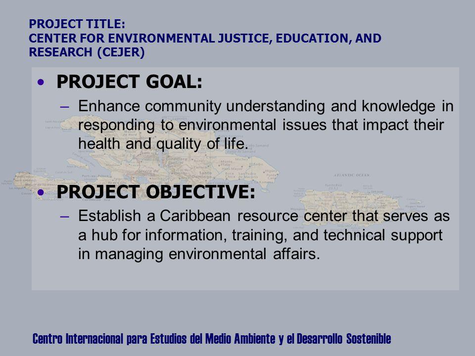 Centro Internacional para Estudios del Medio Ambiente y el Desarrollo Sostenible PROJECT TITLE: CENTER FOR ENVIRONMENTAL JUSTICE, EDUCATION, AND RESEA