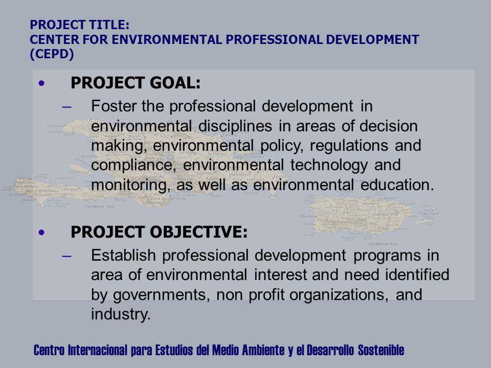 Centro Internacional para Estudios del Medio Ambiente y el Desarrollo Sostenible PROJECT TITLE: CENTER FOR ENVIRONMENTAL PROFESSIONAL DEVELOPMENT (CEP