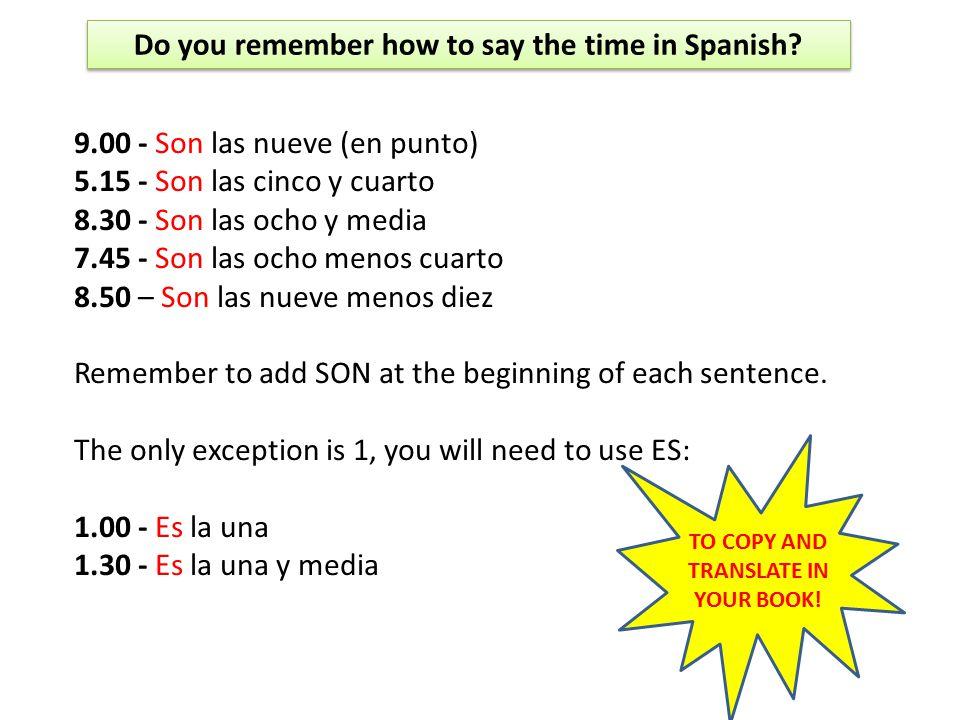 9.00 - Son las nueve (en punto) 5.15 - Son las cinco y cuarto 8.30 - Son las ocho y media 7.45 - Son las ocho menos cuarto 8.50 – Son las nueve menos diez Remember to add SON at the beginning of each sentence.