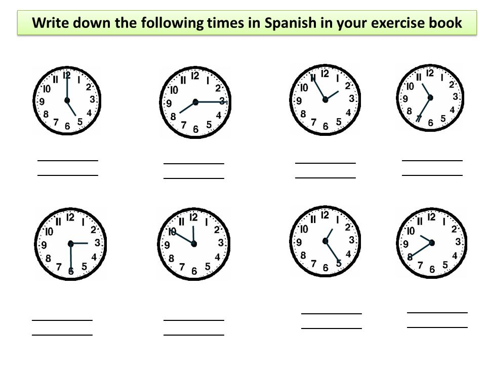 Write down the following times in Spanish in your exercise book __________ __________ __________ __________ ____________________ __________ __________