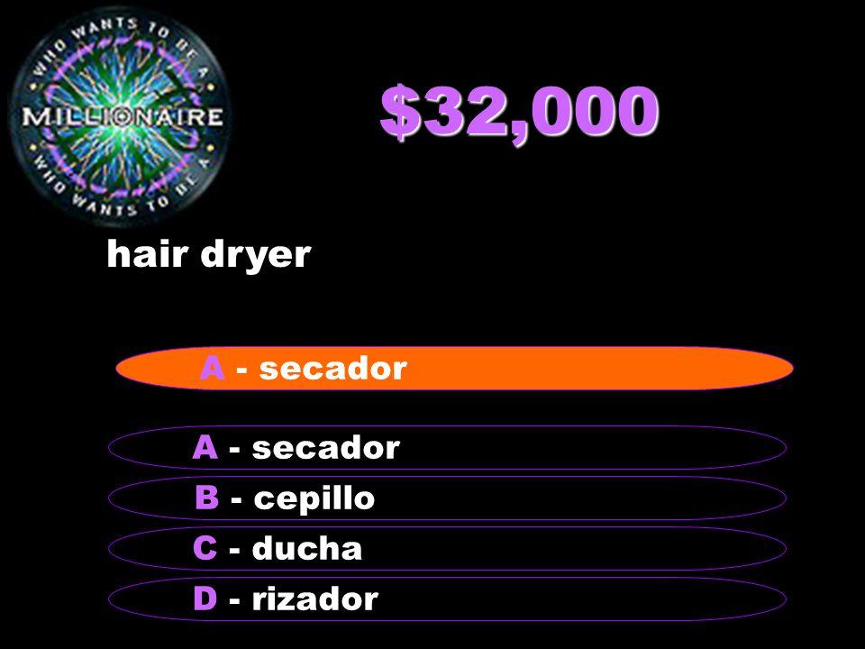 $32,000 hair dryer B - cepillo A - secador C - ducha D - rizador A - secador