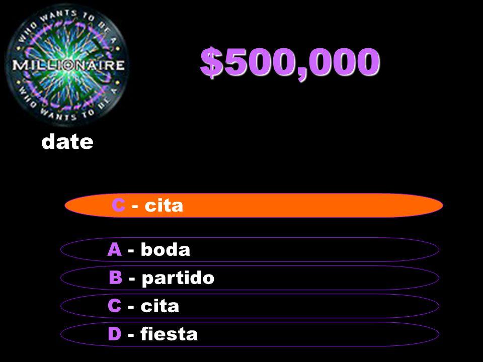 $500,000 date B - partido A - boda C - cita D - fiesta C - cita