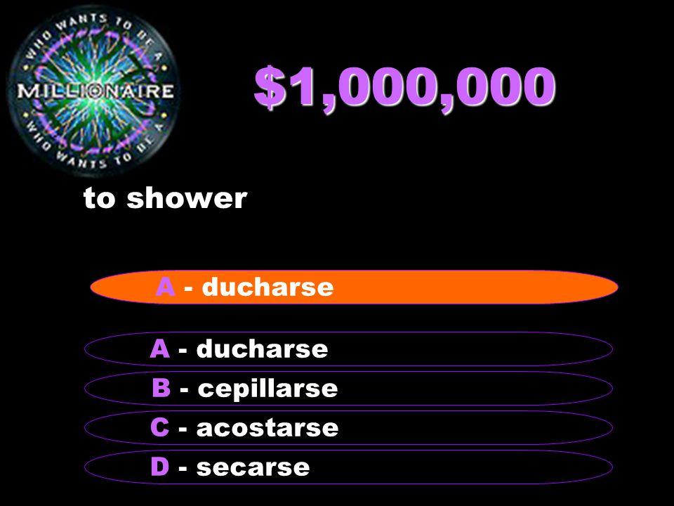 $1,000,000 to shower B - cepillarse A - ducharse C - acostarse D - secarse A - ducharse
