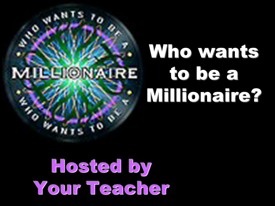 Who wants to be a Millionaire? Hosted by Your Teacher