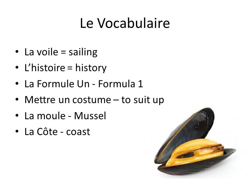 Le Vocabulaire La voile = sailing L'histoire = history La Formule Un - Formula 1 Mettre un costume – to suit up La moule - Mussel La Côte - coast