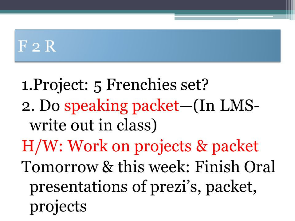 F 2 R 1.Project: 5 Frenchies set? 2. Do speaking packet—(In LMS- write out in class) H/W: Work on projects & packet Tomorrow & this week: Finish Oral