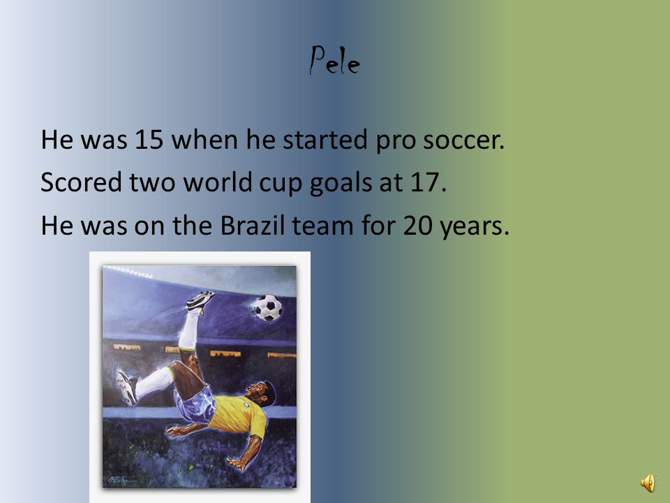 Pele He was 15 when he started pro soccer.Scored two world cup goals at 17.