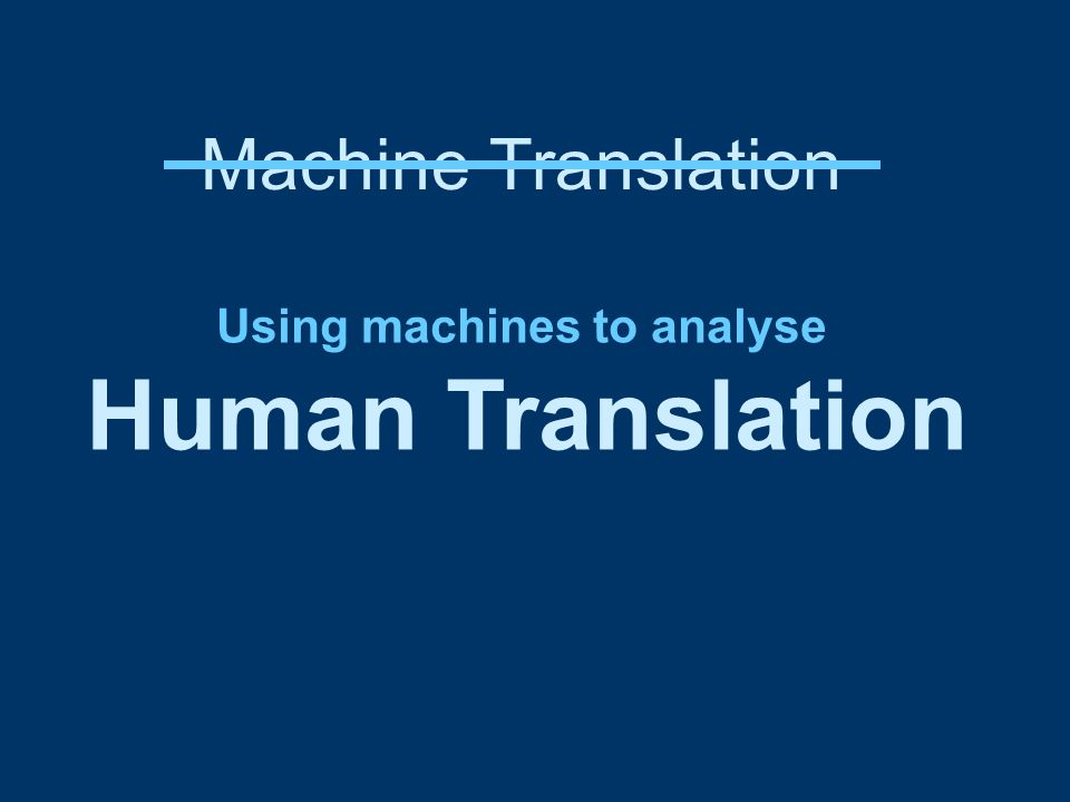 Machine Translation Using machines to analyse Human Translation