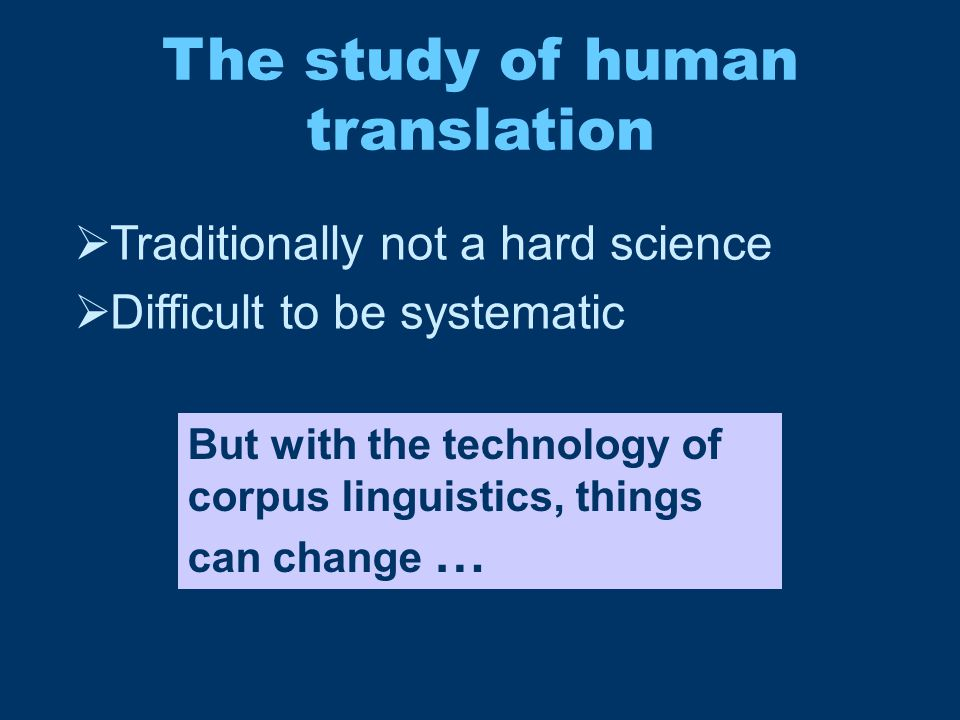 The study of human translation  Traditionally not a hard science  Difficult to be systematic But with the technology of corpus linguistics, things c
