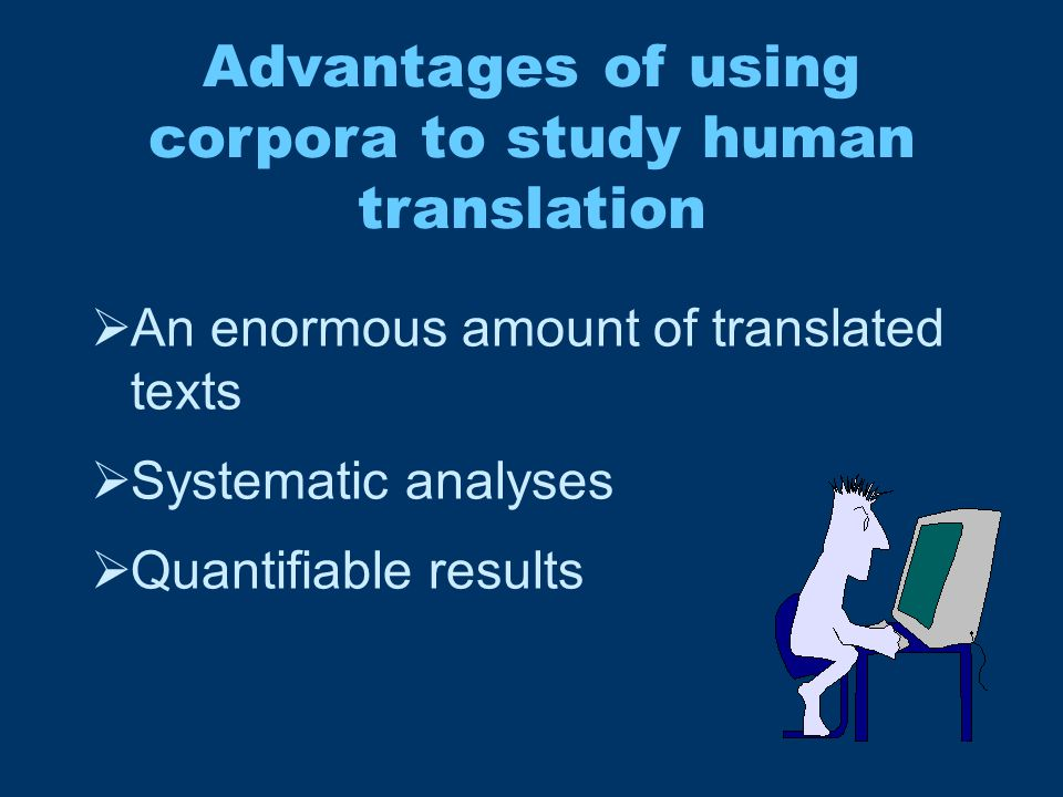 Advantages of using corpora to study human translation  An enormous amount of translated texts  Systematic analyses  Quantifiable results