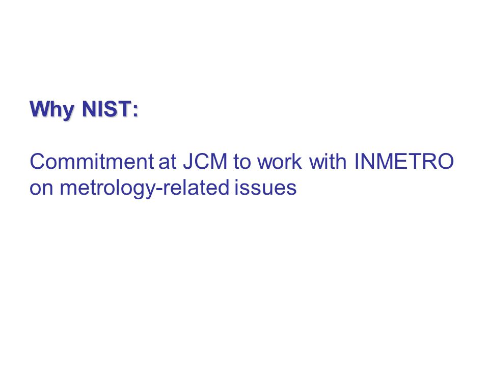 Why NIST: Why NIST: Commitment at JCM to work with INMETRO on metrology-related issues