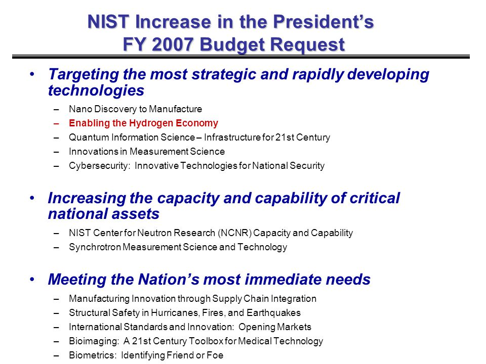 NIST Increase in the President's FY 2007 Budget Request Targeting the most strategic and rapidly developing technologies –Nano Discovery to Manufacture –Enabling the Hydrogen Economy –Quantum Information Science – Infrastructure for 21st Century –Innovations in Measurement Science –Cybersecurity: Innovative Technologies for National Security Increasing the capacity and capability of critical national assets –NIST Center for Neutron Research (NCNR) Capacity and Capability –Synchrotron Measurement Science and Technology Meeting the Nation's most immediate needs –Manufacturing Innovation through Supply Chain Integration –Structural Safety in Hurricanes, Fires, and Earthquakes –International Standards and Innovation: Opening Markets –Bioimaging: A 21st Century Toolbox for Medical Technology –Biometrics: Identifying Friend or Foe