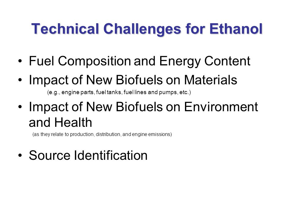 Technical Challenges for Ethanol Fuel Composition and Energy Content Impact of New Biofuels on Materials (e.g., engine parts, fuel tanks, fuel lines and pumps, etc.) Impact of New Biofuels on Environment and Health (as they relate to production, distribution, and engine emissions) Source Identification