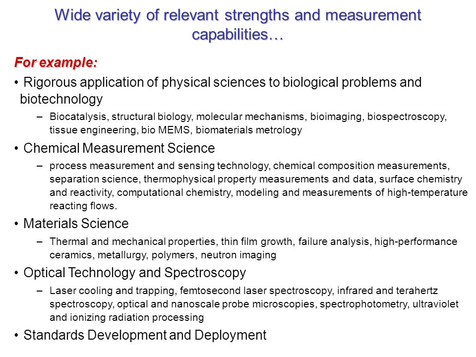 Wide variety of relevant strengths and measurement capabilities… For example: Rigorous application of physical sciences to biological problems and biotechnology –Biocatalysis, structural biology, molecular mechanisms, bioimaging, biospectroscopy, tissue engineering, bio MEMS, biomaterials metrology Chemical Measurement Science –process measurement and sensing technology, chemical composition measurements, separation science, thermophysical property measurements and data, surface chemistry and reactivity, computational chemistry, modeling and measurements of high-temperature reacting flows.