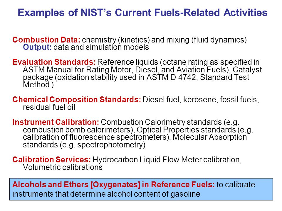 Examples of Current NIST Standards for Transportation Fuels Combustion Data: chemistry (kinetics) and mixing (fluid dynamics) Output: data and simulation models Evaluation Standards: Reference liquids (octane rating as specified in ASTM Manual for Rating Motor, Diesel, and Aviation Fuels), Catalyst package (oxidation stability used in ASTM D 4742, Standard Test Method ) Chemical Composition Standards: Diesel fuel, kerosene, fossil fuels, residual fuel oil Instrument Calibration: Combustion Calorimetry standards (e.g.