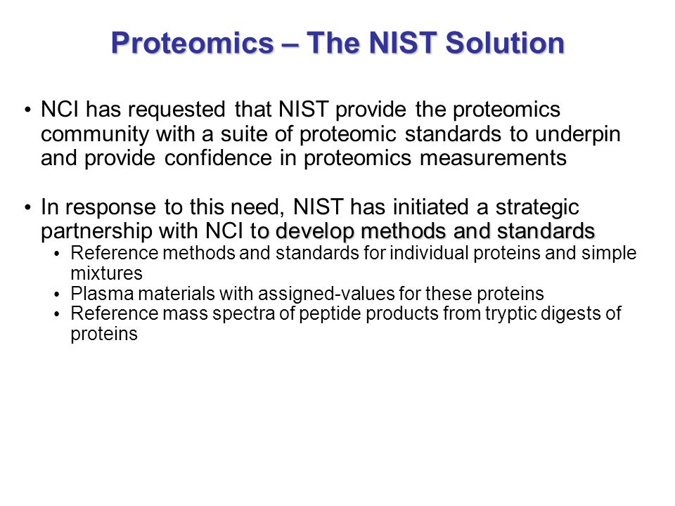 NCI has requested that NIST provide the proteomics community with a suite of proteomic standards to underpin and provide confidence in proteomics measurements o develop methods and standards In response to this need, NIST has initiated a strategic partnership with NCI to develop methods and standards Reference methods and standards for individual proteins and simple mixtures Plasma materials with assigned-values for these proteins Reference mass spectra of peptide products from tryptic digests of proteins Proteomics – The NIST Solution