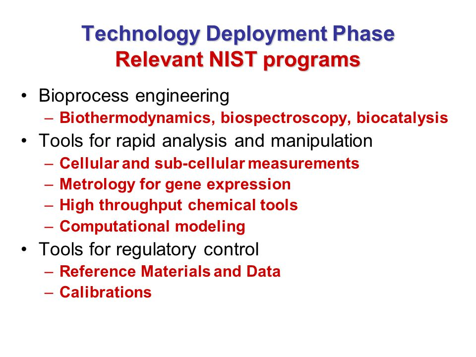 Technology Deployment Phase Relevant NIST programs Bioprocess engineering –Biothermodynamics, biospectroscopy, biocatalysis Tools for rapid analysis and manipulation –Cellular and sub-cellular measurements –Metrology for gene expression –High throughput chemical tools –Computational modeling Tools for regulatory control –Reference Materials and Data –Calibrations
