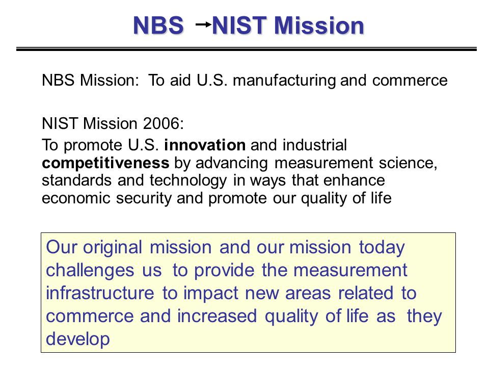 NBS NIST Mission Our original mission and our mission today challenges us to provide the measurement infrastructure to impact new areas related to com