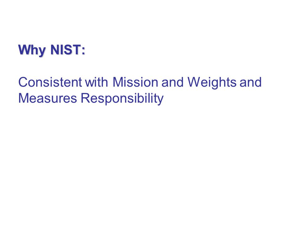 Why NIST: Why NIST: Consistent with Mission and Weights and Measures Responsibility