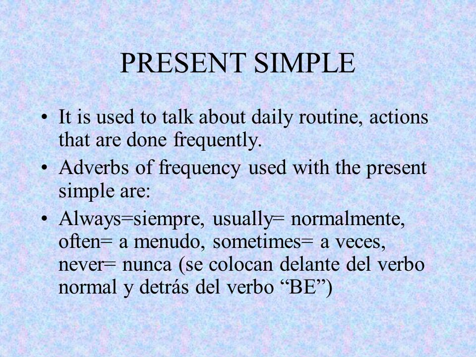 PRESENT SIMPLE It is used to talk about daily routine, actions that are done frequently.