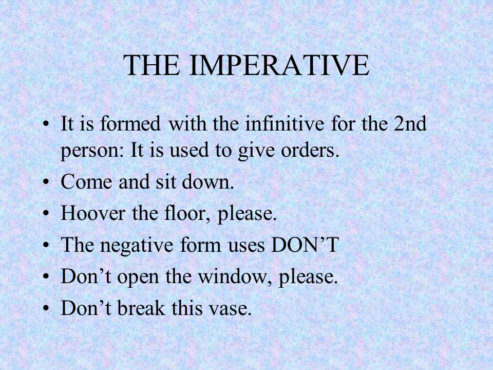 THE IMPERATIVE It is formed with the infinitive for the 2nd person: It is used to give orders.