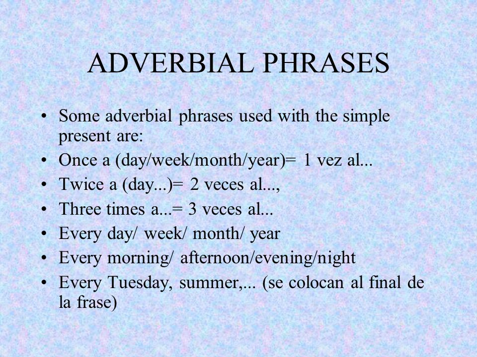 ADVERBIAL PHRASES Some adverbial phrases used with the simple present are: Once a (day/week/month/year)= 1 vez al...