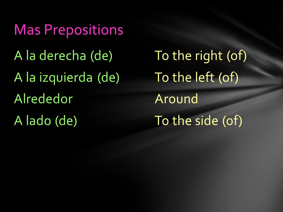 To the right (of) To the left (of) Around To the side (of) A la derecha (de) A la izquierda (de) Alrededor A lado (de) Mas Prepositions