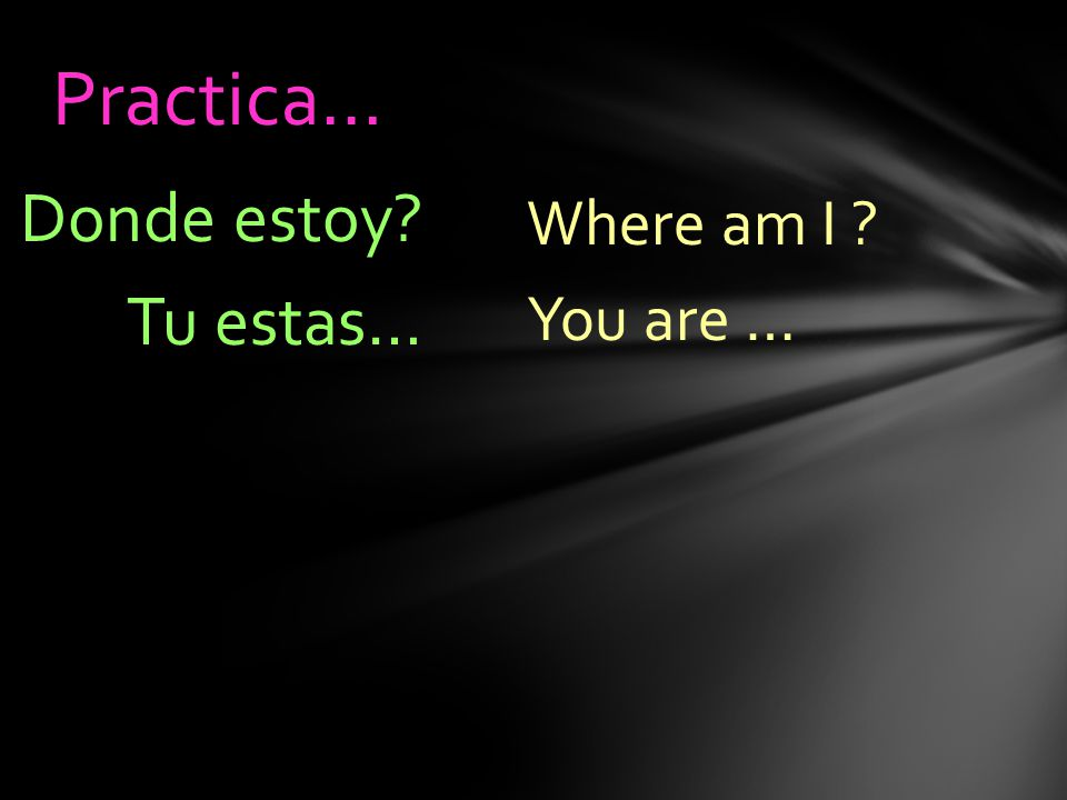 Where am I You are … Donde estoy Tu estas… Practica…
