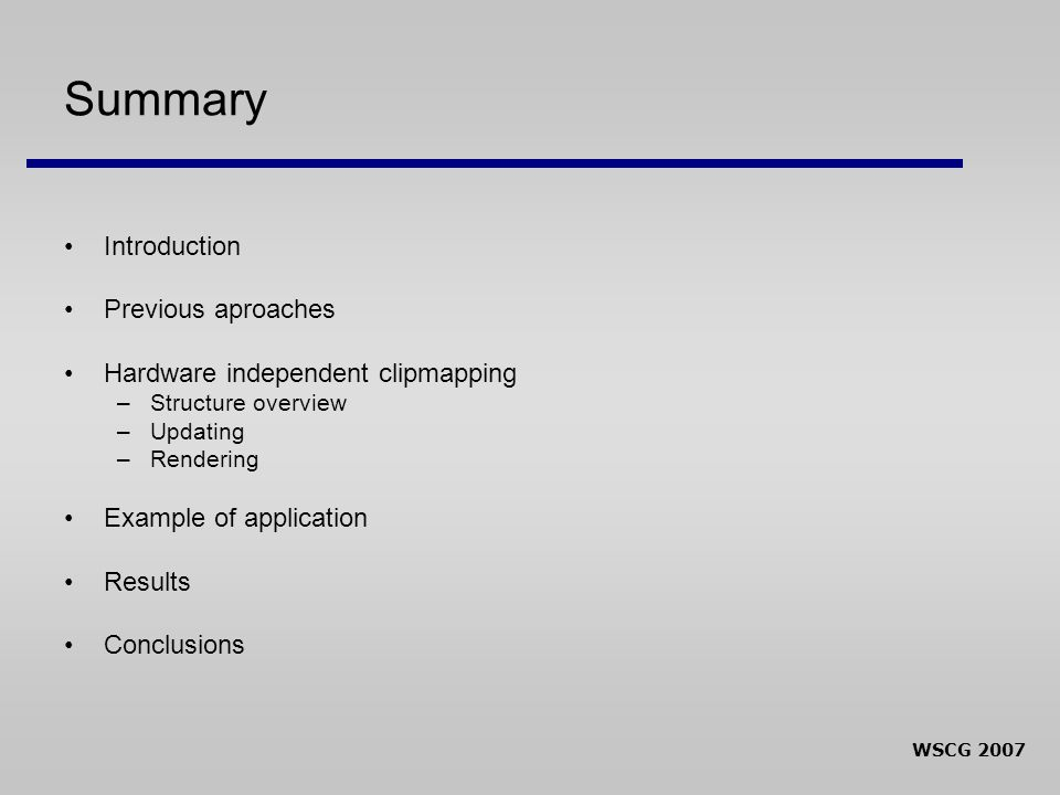 WSCG 2007 Summary Introduction Previous aproaches Hardware independent clipmapping –Structure overview –Updating –Rendering Example of application Res