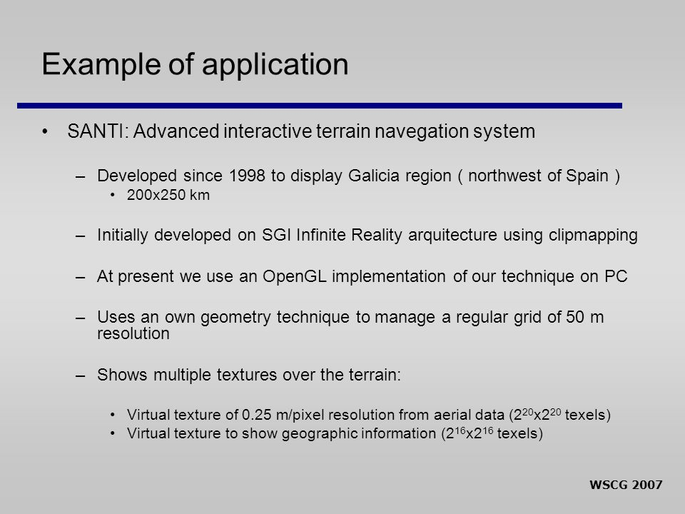 WSCG 2007 Example of application SANTI: Advanced interactive terrain navegation system –Developed since 1998 to display Galicia region ( northwest of Spain ) 200x250 km –Initially developed on SGI Infinite Reality arquitecture using clipmapping –At present we use an OpenGL implementation of our technique on PC –Uses an own geometry technique to manage a regular grid of 50 m resolution –Shows multiple textures over the terrain: Virtual texture of 0.25 m/pixel resolution from aerial data (2 20 x2 20 texels) Virtual texture to show geographic information (2 16 x2 16 texels)