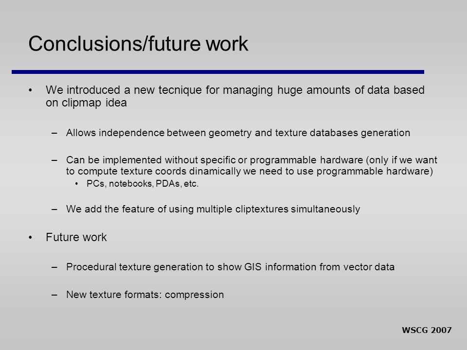 WSCG 2007 Conclusions/future work We introduced a new tecnique for managing huge amounts of data based on clipmap idea –Allows independence between ge