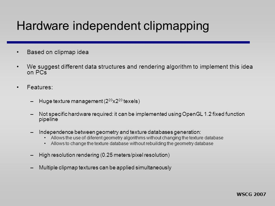WSCG 2007 Hardware independent clipmapping Based on clipmap idea We suggest different data structures and rendering algorithm to implement this idea on PCs Features: –Huge texture management (2 20 x2 20 texels) –Not specific hardware required: it can be implemented using OpenGL 1.2 fixed function pipeline –Independence between geometry and texture databases generation: Allows the use of diferent geometry algorithms without changing the texture database Allows to change the texture database without rebuilding the geometry database –High resolution rendering (0.25 meters/pixel resolution) –Multiple clipmap textures can be applied simultaneously