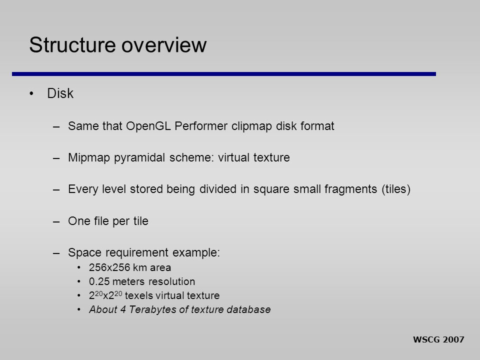 WSCG 2007 Structure overview Disk –Same that OpenGL Performer clipmap disk format –Mipmap pyramidal scheme: virtual texture –Every level stored being