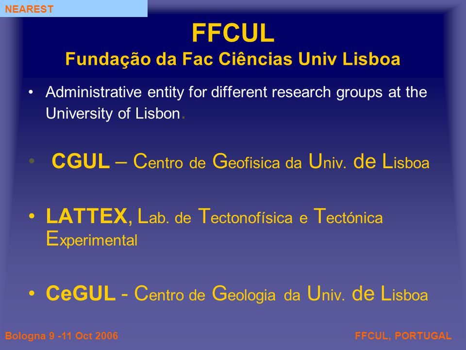 FFCUL, PORTUGALBologna 9 -11 Oct 2006 NEAREST FFCUL Fundação da Fac Ciências Univ Lisboa Administrative entity for different research groups at the University of Lisbon.