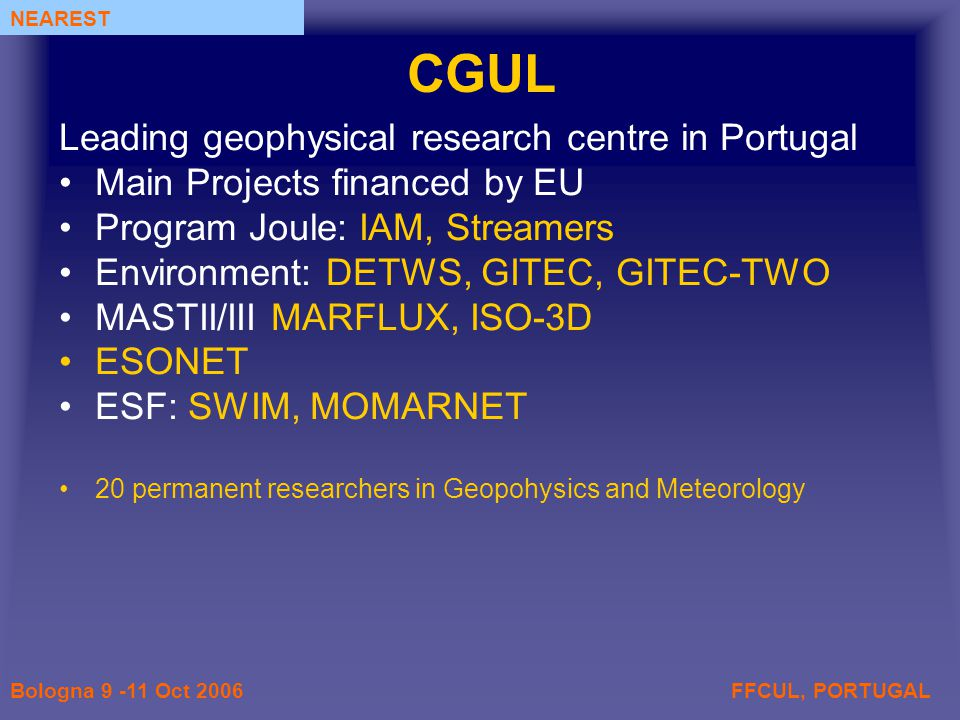 FFCUL, PORTUGALBologna 9 -11 Oct 2006 NEAREST CGUL Leading geophysical research centre in Portugal Main Projects financed by EU Program Joule: IAM, Streamers Environment: DETWS, GITEC, GITEC-TWO MASTII/III MARFLUX, ISO-3D ESONET ESF: SWIM, MOMARNET 20 permanent researchers in Geopohysics and Meteorology
