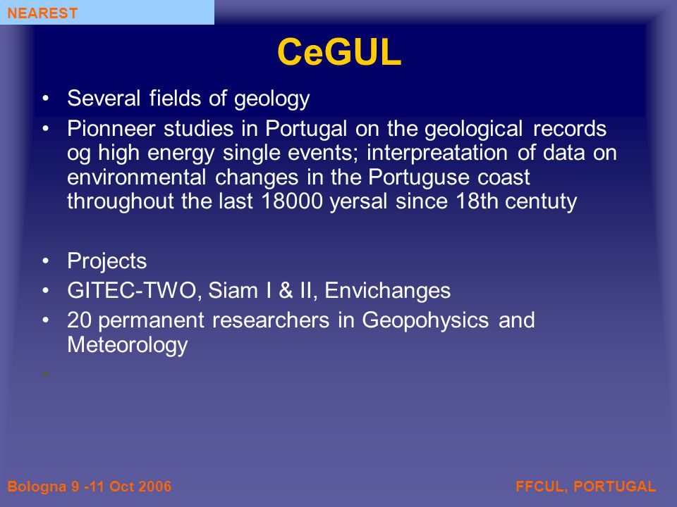 FFCUL, PORTUGALBologna 9 -11 Oct 2006 NEAREST CeGUL Several fields of geology Pionneer studies in Portugal on the geological records og high energy single events; interpreatation of data on environmental changes in the Portuguse coast throughout the last 18000 yersal since 18th centuty Projects GITEC-TWO, Siam I & II, Envichanges 20 permanent researchers in Geopohysics and Meteorology
