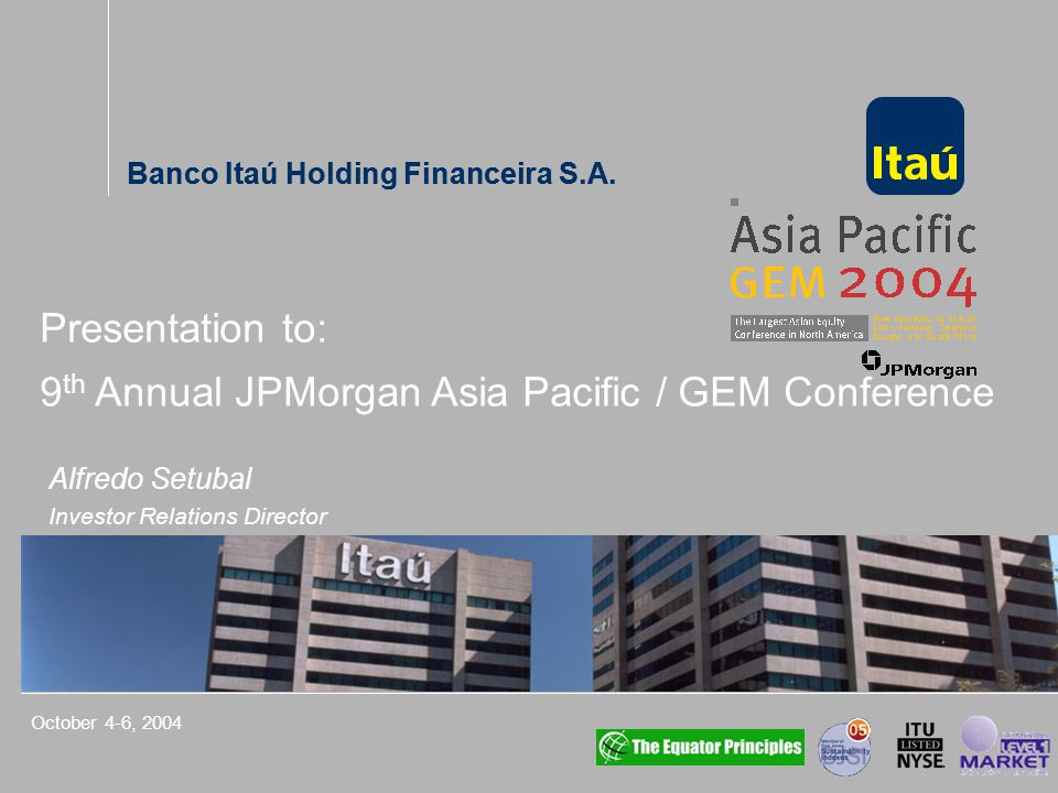 Banco Itaú Holding Financeira S.A. Alfredo Setubal Investor Relations Director October 4-6, 2004 Presentation to: 9 th Annual JPMorgan Asia Pacific /