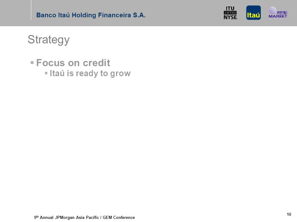 9 th Annual JPMorgan Asia Pacific / GEM Conference Banco Itaú Holding Financeira S.A. 10 Strategy  Focus on credit  Itaú is ready to grow