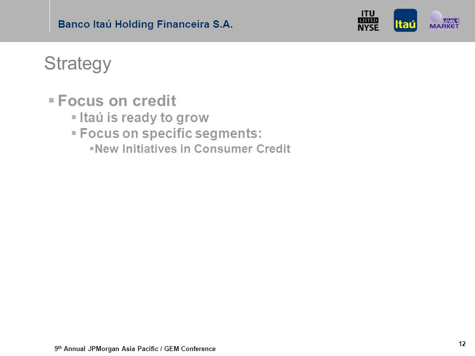 9 th Annual JPMorgan Asia Pacific / GEM Conference Banco Itaú Holding Financeira S.A. 12 Strategy  Focus on credit  Itaú is ready to grow  Focus on