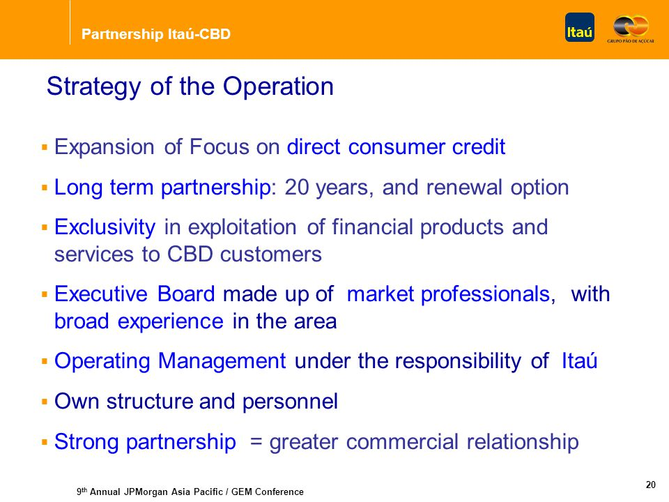 Partnership Itaú-CBD 9 th Annual JPMorgan Asia Pacific / GEM Conference 20 Strategy of the Operation  Expansion of Focus on direct consumer credit  Long term partnership: 20 years, and renewal option  Exclusivity in exploitation of financial products and services to CBD customers  Executive Board made up of market professionals, with broad experience in the area  Operating Management under the responsibility of Itaú  Own structure and personnel  Strong partnership = greater commercial relationship