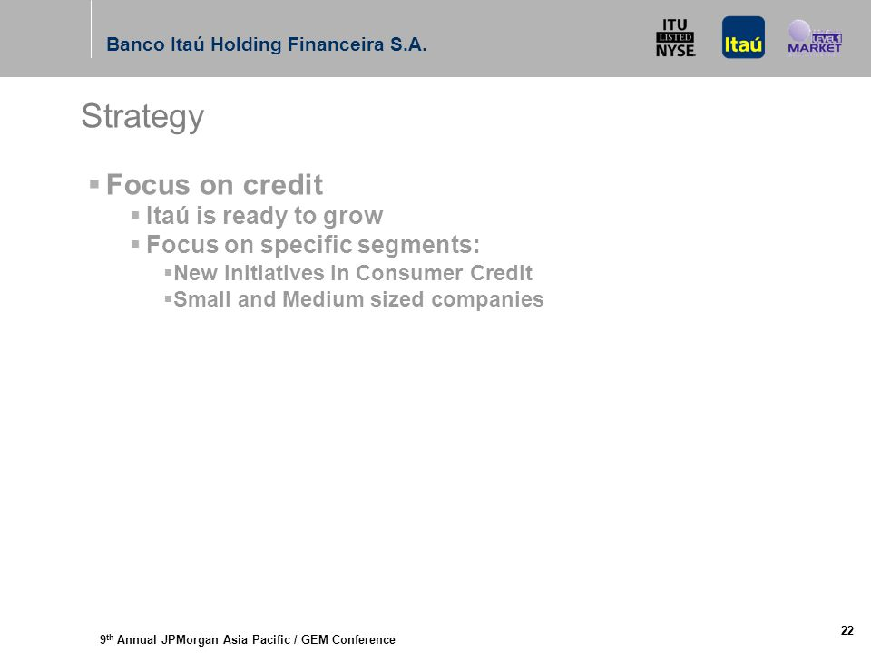 9 th Annual JPMorgan Asia Pacific / GEM Conference Banco Itaú Holding Financeira S.A. 22 Strategy  Focus on credit  Itaú is ready to grow  Focus on