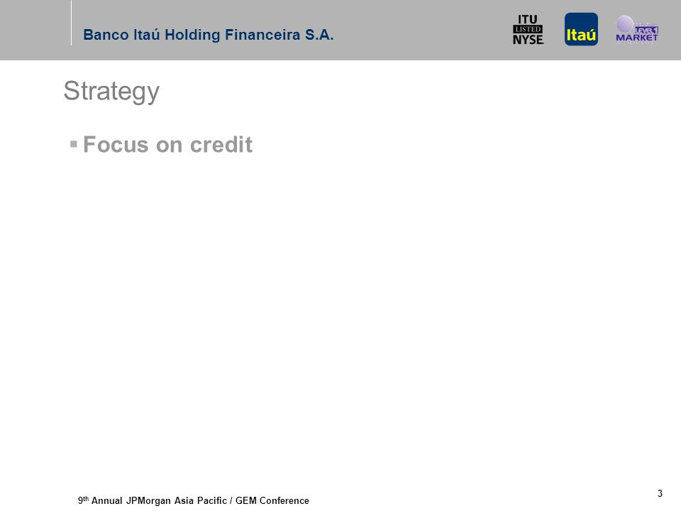 9 th Annual JPMorgan Asia Pacific / GEM Conference Banco Itaú Holding Financeira S.A. 3 Strategy  Focus on credit