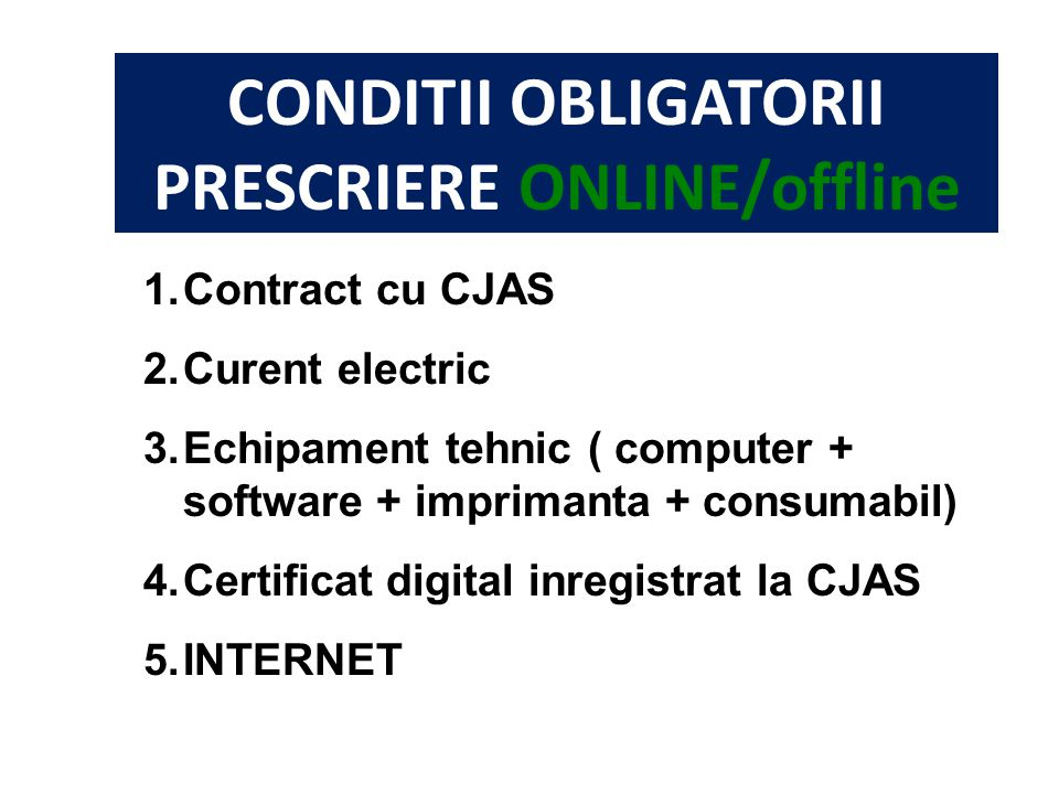 CONDITII OBLIGATORII PRESCRIERE ONLINE/offline 1.Contract cu CJAS 2.Curent electric 3.Echipament tehnic ( computer + software + imprimanta + consumabil) 4.Certificat digital inregistrat la CJAS 5.INTERNET