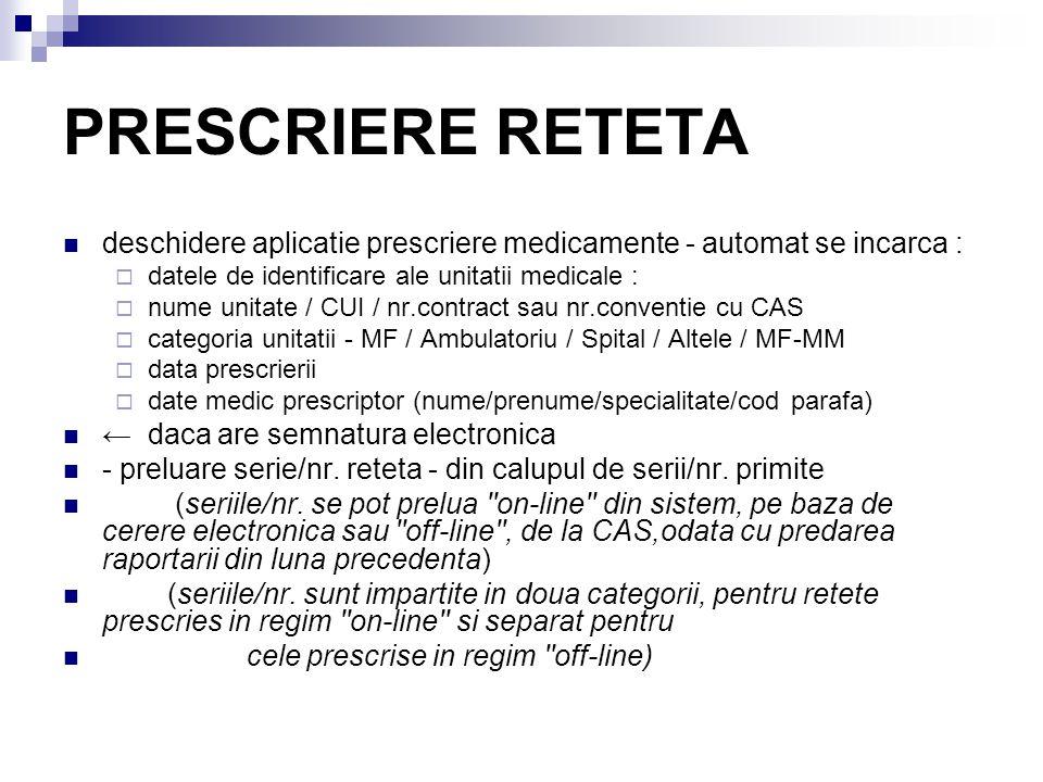 PRESCRIERE RETETA deschidere aplicatie prescriere medicamente - automat se incarca :  datele de identificare ale unitatii medicale :  nume unitate / CUI / nr.contract sau nr.conventie cu CAS  categoria unitatii - MF / Ambulatoriu / Spital / Altele / MF-MM  data prescrierii  date medic prescriptor (nume/prenume/specialitate/cod parafa) ← daca are semnatura electronica - preluare serie/nr.