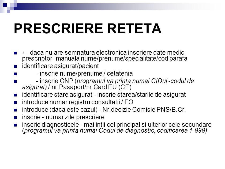 PRESCRIERE RETETA ← daca nu are semnatura electronica inscriere date medic prescriptor–manuala nume/prenume/specialitate/cod parafa identificare asigurat/pacient - inscrie nume/prenume / cetatenia - inscrie CNP (programul va printa numai CIDul -codul de asigurat) / nr.Pasaport/nr.Card EU (CE) identificare stare asigurat - inscrie starea/starile de asigurat introduce numar registru consultatii / FO introduce (daca este cazul) - Nr.decizie Comisie PNS/B.Cr.